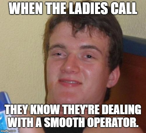 10 Guy Meme | WHEN THE LADIES CALL THEY KNOW THEY'RE DEALING WITH A SMOOTH OPERATOR. | image tagged in memes,10 guy | made w/ Imgflip meme maker