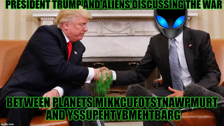 Great meeting with President Trump today! Aliens Week, an Aliens and clinkster event, 6/12 - 6/19 | PRESIDENT TRUMP AND ALIENS DISCUSSING THE WAR BETWEEN PLANETS MIKKCUFOTSTNAWPMURT AND YSSUPEHTYBMEHTBARG | image tagged in donald trump,ancient aliens,aliens week,alien week,kim jong un,memes | made w/ Imgflip meme maker