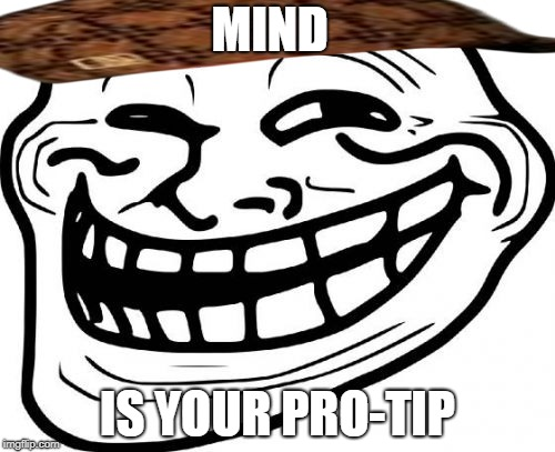 Troll Face | MIND IS YOUR PRO-TIP | image tagged in memes,troll face,scumbag | made w/ Imgflip meme maker