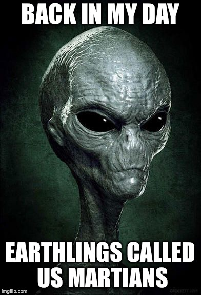 BACK IN MY DAY EARTHLINGS CALLED US MARTIANS | image tagged in memes,funny,back in my day,aliens week,back in my day alien | made w/ Imgflip meme maker