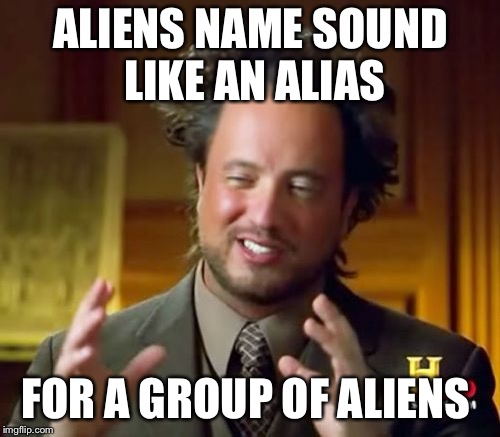 Ancient Aliens Meme | ALIENS NAME SOUND LIKE AN ALIAS FOR A GROUP OF ALIENS | image tagged in memes,ancient aliens | made w/ Imgflip meme maker
