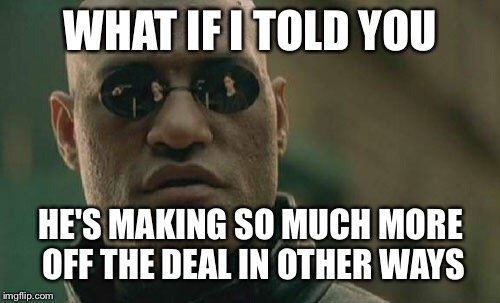 Matrix Morpheus Meme | WHAT IF I TOLD YOU HE'S MAKING SO MUCH MORE OFF THE DEAL IN OTHER WAYS | image tagged in memes,matrix morpheus | made w/ Imgflip meme maker