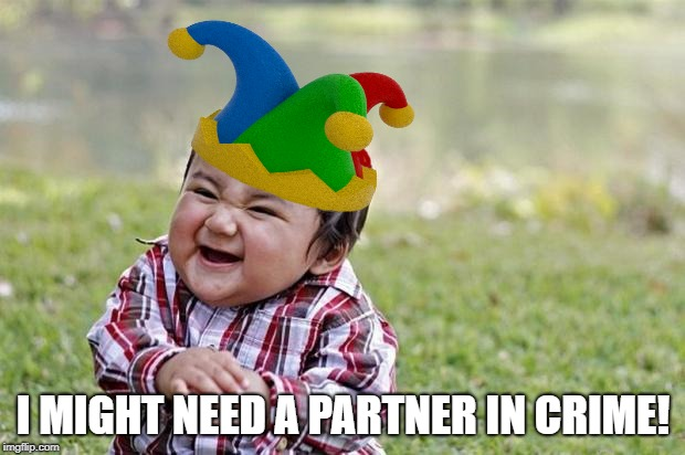 I MIGHT NEED A PARTNER IN CRIME! | made w/ Imgflip meme maker