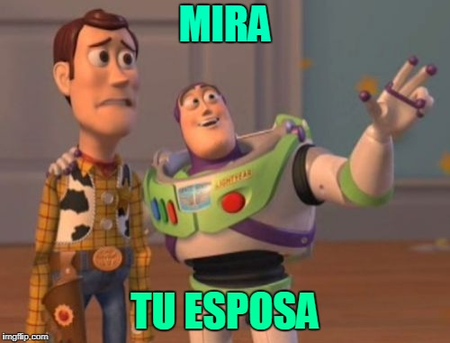 X, X Everywhere Meme | MIRA TU ESPOSA | image tagged in memes,x,x everywhere,x x everywhere | made w/ Imgflip meme maker