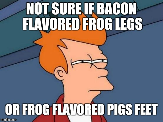 Futurama Fry Meme | NOT SURE IF BACON FLAVORED FROG LEGS OR FROG FLAVORED PIGS FEET | image tagged in memes,futurama fry | made w/ Imgflip meme maker