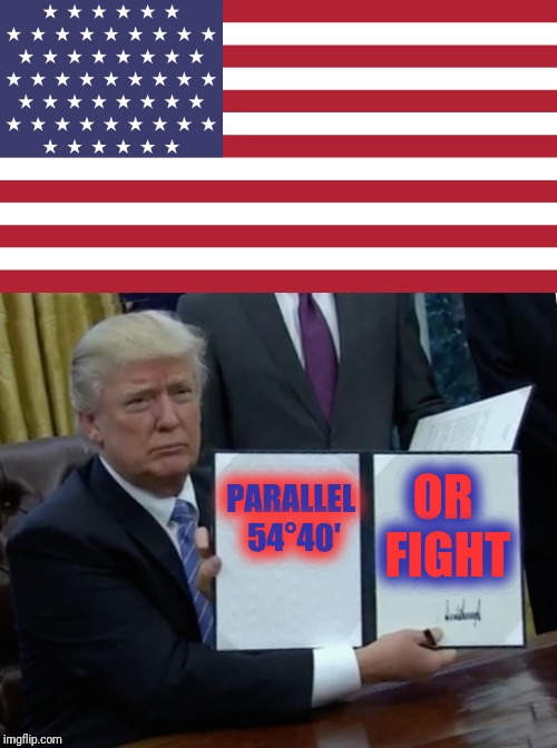 OR FIGHT PARALLEL 54°40′ | made w/ Imgflip meme maker