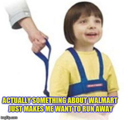 ACTUALLY SOMETHING ABOUT WALMART JUST MAKES ME WANT TO RUN AWAY | made w/ Imgflip meme maker
