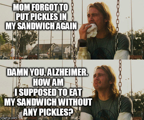 First World Stoner Problems | MOM FORGOT TO PUT PICKLES IN MY SANDWICH AGAIN DAMN YOU, ALZHEIMER. HOW AM I SUPPOSED TO EAT MY SANDWICH WITHOUT ANY PICKLES? | image tagged in memes,first world stoner problems | made w/ Imgflip meme maker