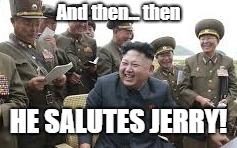 Laughing Kim | And then... then HE SALUTES JERRY! | image tagged in nkorea,summit | made w/ Imgflip meme maker