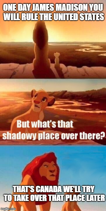 Simba Shadowy Place Meme | ONE DAY JAMES MADISON YOU WILL RULE THE UNITED STATES THAT'S CANADA WE'LL TRY TO TAKE OVER THAT PLACE LATER | image tagged in memes,simba shadowy place | made w/ Imgflip meme maker