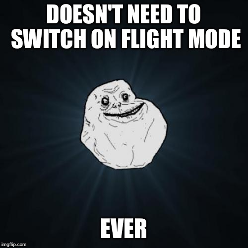Forever Alone Meme | DOESN'T NEED TO SWITCH ON FLIGHT MODE EVER | image tagged in memes,forever alone | made w/ Imgflip meme maker