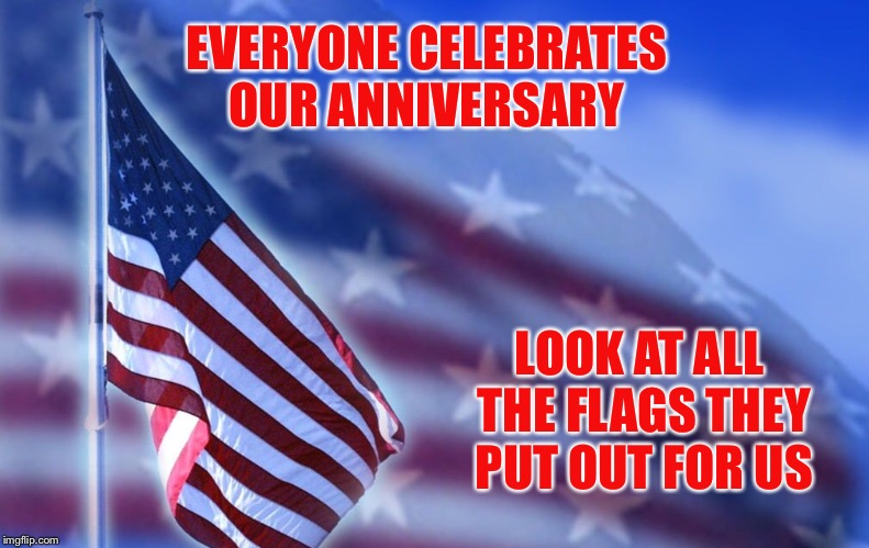 Everyone seems to celebrate our anniversary  | EVERYONE CELEBRATES OUR ANNIVERSARY LOOK AT ALL THE FLAGS THEY PUT OUT FOR US | image tagged in love,happy anniversary,blessed,american flag | made w/ Imgflip meme maker