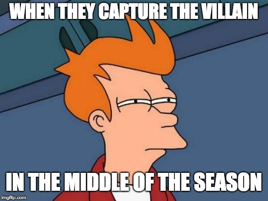 Futurama Fry Meme | WHEN THEY CAPTURE THE VILLAIN IN THE MIDDLE OF THE SEASON | image tagged in memes,futurama fry | made w/ Imgflip meme maker