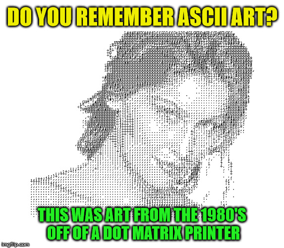 This used to be the ASCII art we got from Dot Matrix printers | DO YOU REMEMBER ASCII ART? THIS WAS ART FROM THE 1980'S OFF OF A DOT MATRIX PRINTER | image tagged in memes,old school,art,picture | made w/ Imgflip meme maker