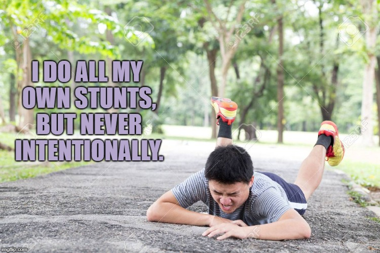 clumsy | I DO ALL MY OWN STUNTS, BUT NEVER INTENTIONALLY. | image tagged in clumsy,falling down,funny,memes,klutz,funny memes | made w/ Imgflip meme maker