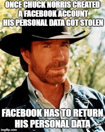 Chuck Norris | ONCE CHUCK NORRIS CREATED A FACEBOOK ACCOUNT HIS PERSONAL DATA GOT STOLEN FACEBOOK HAS TO RETURN HIS PERSONAL DATA | image tagged in memes,chuck norris,facebook | made w/ Imgflip meme maker