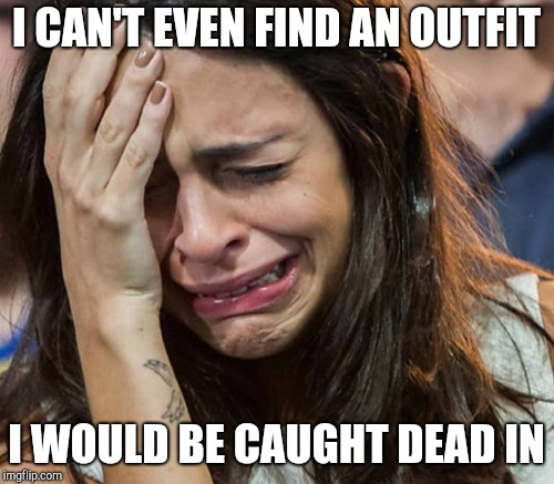 I CAN'T EVEN FIND AN OUTFIT I WOULD BE CAUGHT DEAD IN | made w/ Imgflip meme maker