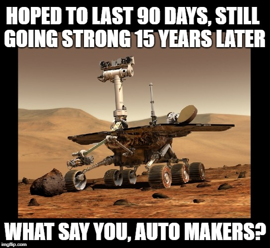 Opportunity is NASA's robotic rover active on Mars since 2004 | HOPED TO LAST 90 DAYS, STILL GOING STRONG 15 YEARS LATER WHAT SAY YOU, AUTO MAKERS? | image tagged in funny memes,nasa,opportunity,automotive,robots,space | made w/ Imgflip meme maker