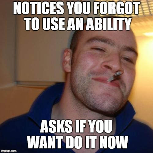 Good Guy Greg Meme | NOTICES YOU FORGOT TO USE AN ABILITY ASKS IF YOU WANT DO IT NOW | image tagged in memes,good guy greg | made w/ Imgflip meme maker