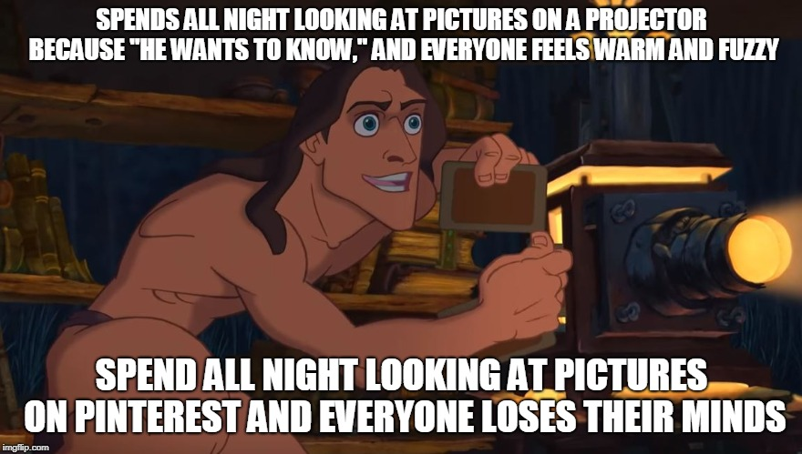 "Pinterest Meme | SPENDS ALL NIGHT LOOKING AT PICTURES ON A PROJECTOR BECAUSE ""HE WANTS TO KNOW,"" AND EVERYONE FEELS WARM AND FUZZY SPEND ALL NIGHT LOOKING AT 
