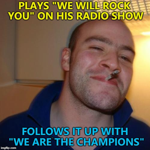"Good Guy Greg - long time no see... :) | PLAYS ""WE WILL ROCK YOU"" ON HIS RADIO SHOW FOLLOWS IT UP WITH ""WE ARE THE CHAMPIONS"" 