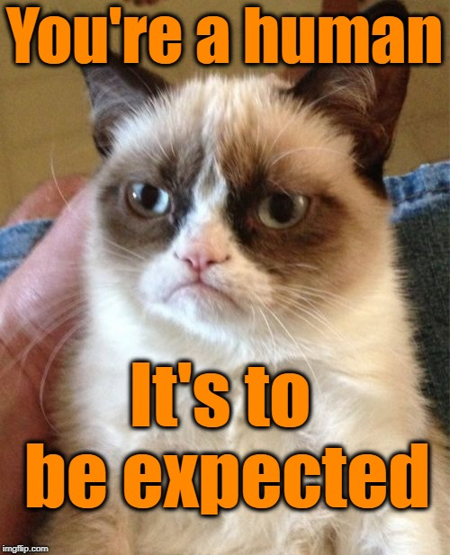 Grumpy Cat Meme | You're a human It's to be expected | image tagged in memes,grumpy cat | made w/ Imgflip meme maker