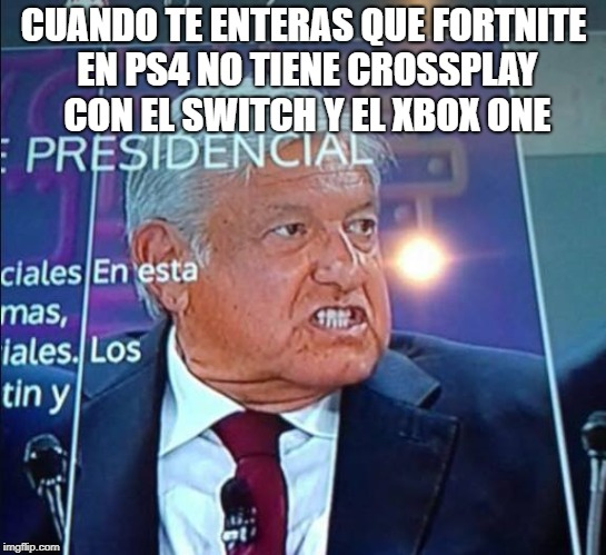 Fortnite Crossplay AMLO |  CUANDO TE ENTERAS QUE FORTNITE EN PS4 NO TIENE CROSSPLAY CON EL SWITCH Y EL XBOX ONE | image tagged in amlo,playstation,xbox one,fortnite | made w/ Imgflip meme maker