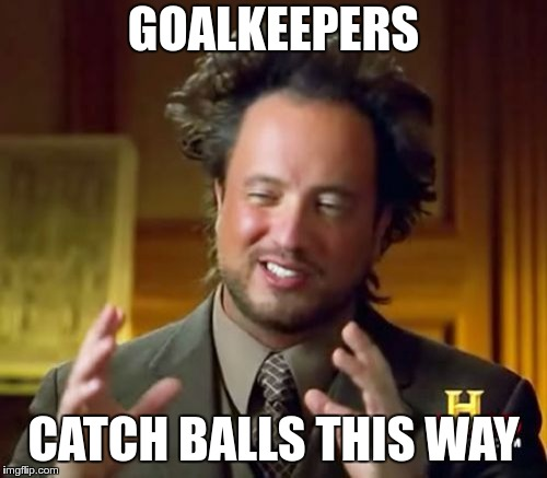Ancient Aliens Meme | GOALKEEPERS CATCH BALLS THIS WAY | image tagged in memes,ancient aliens | made w/ Imgflip meme maker