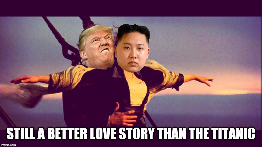 Make Titanic Great Again | STILL A BETTER LOVE STORY THAN THE TITANIC | image tagged in memes,donald trump,kim jon un,north korea,titanic | made w/ Imgflip meme maker