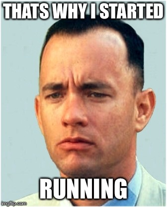 forrest gump | THATS WHY I STARTED RUNNING | image tagged in forrest gump | made w/ Imgflip meme maker