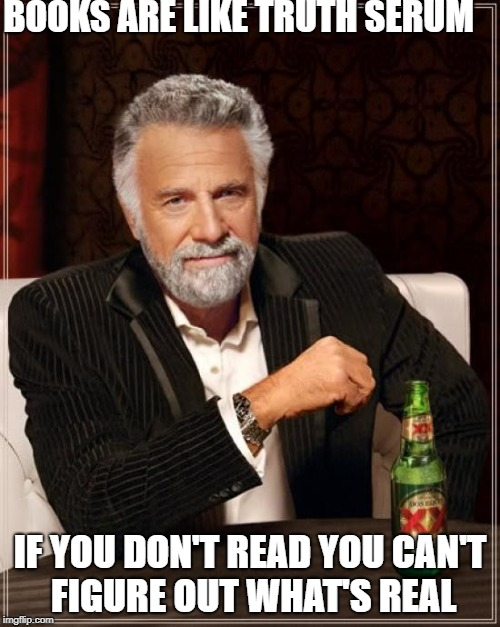 The Most Interesting Man In The World Meme | BOOKS ARE LIKE TRUTH SERUM IF YOU DON'T READ YOU CAN'T FIGURE OUT WHAT'S REAL | image tagged in memes,the most interesting man in the world,scumbag | made w/ Imgflip meme maker