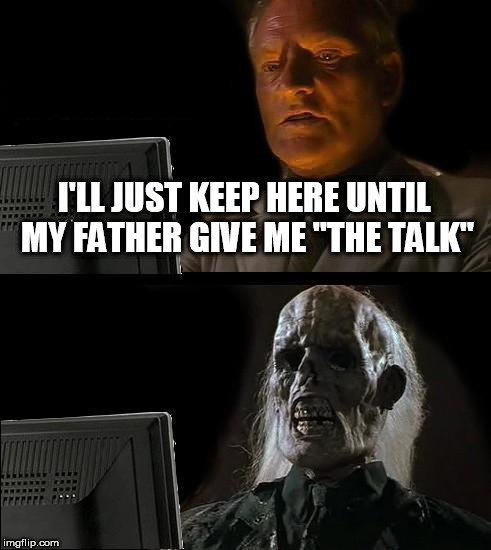 "Ill Just Wait Here Meme | I'LL JUST KEEP HERE UNTIL MY FATHER GIVE ME ""THE TALK"" 