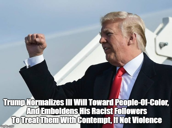 Trump Normalizes Ill Will Toward People-Of-Color, And Emboldens His Racist Followers To Treat Them With Contempt, If Not Violence | made w/ Imgflip meme maker