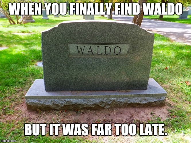 Another chapter of our childhoods closed. | WHEN YOU FINALLY FIND WALDO BUT IT WAS FAR TOO LATE. | image tagged in memes,where's waldo,funny,childhood,dead | made w/ Imgflip meme maker