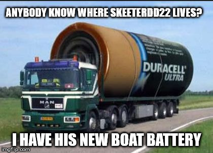 Anybody Know Where Skeeterdd22 Lives I Have His New Boat Battery Image Tagged In