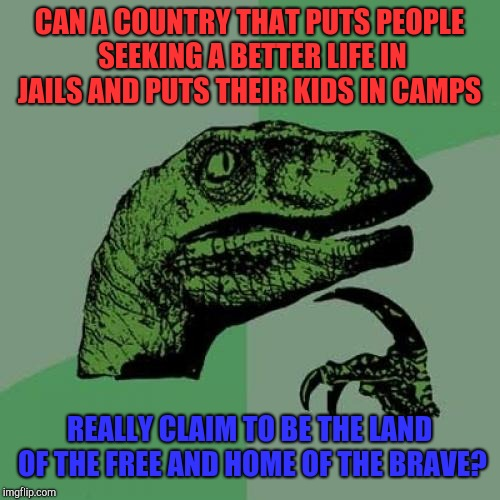 Philosoraptor | CAN A COUNTRY THAT PUTS PEOPLE SEEKING A BETTER LIFE IN JAILS AND PUTS THEIR KIDS IN CAMPS REALLY CLAIM TO BE THE LAND OF THE FREE AND HOME  | image tagged in memes,philosoraptor,donald trump,nazis,republicans,immigration | made w/ Imgflip meme maker
