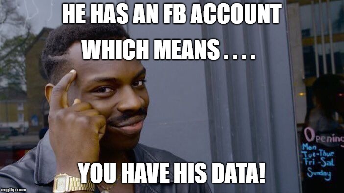 Roll Safe Think About It Meme | HE HAS AN FB ACCOUNT YOU HAVE HIS DATA! WHICH MEANS . . . . | image tagged in memes,roll safe think about it | made w/ Imgflip meme maker
