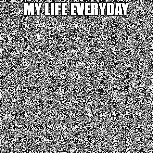 MY LIFE EVERYDAY | image tagged in random | made w/ Imgflip meme maker