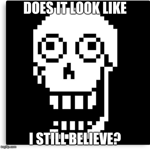 Papyrus no longer believes in you... |  DOES IT LOOK LIKE; I STILL BELIEVE? | image tagged in papyrus,undertale,derp | made w/ Imgflip meme maker