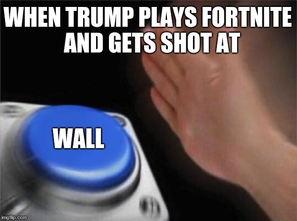 Blank Nut Button Meme | WHEN TRUMP PLAYS FORTNITE  AND GETS SHOT AT WALL | image tagged in memes,blank nut button | made w/ Imgflip meme maker