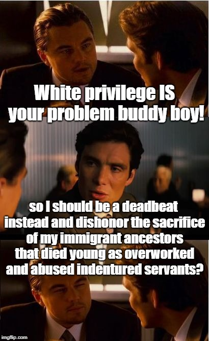 People Assume Far Too Much About People They Don't Know | White privilege IS your problem buddy boy! so I should be a deadbeat instead and dishonor the sacrifice of my immigrant ancestors that died  | image tagged in memes,inception,privilege,hypocrites | made w/ Imgflip meme maker