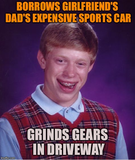Bad Luck Brian Meme | BORROWS GIRLFRIEND'S DAD'S EXPENSIVE SPORTS CAR GRINDS GEARS IN DRIVEWAY | image tagged in memes,bad luck brian | made w/ Imgflip meme maker