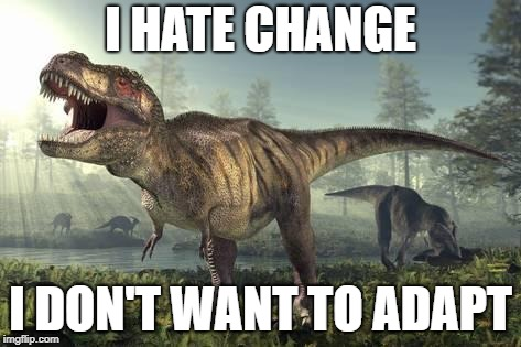 I HATE CHANGE I DON'T WANT TO ADAPT | image tagged in trex | made w/ Imgflip meme maker