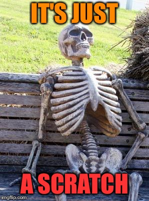Waiting Skeleton Meme | IT'S JUST A SCRATCH | image tagged in memes,waiting skeleton | made w/ Imgflip meme maker