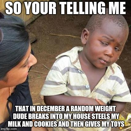 Third World Skeptical Kid Meme | SO YOUR TELLING ME THAT IN DECEMBER A RANDOM WEIGHT DUDE BREAKS INTO MY HOUSE STEELS MY MILK AND COOKIES AND THEN GIVES MY TOYS | image tagged in memes,third world skeptical kid | made w/ Imgflip meme maker