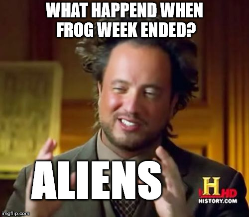 Aliens week, an Aliens and clinkster event. 6/12 - 6/19 | WHAT HAPPEND WHEN FROG WEEK ENDED? ALIENS | image tagged in memes,ancient aliens | made w/ Imgflip meme maker