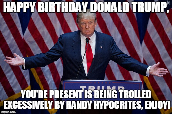 The presidents great present | HAPPY BIRTHDAY DONALD TRUMP, YOU'RE PRESENT IS BEING TROLLED EXCESSIVELY BY RANDY HYPOCRITES, ENJOY! | image tagged in donald trump,happy birthday,funny,politics,america,stupid people | made w/ Imgflip meme maker