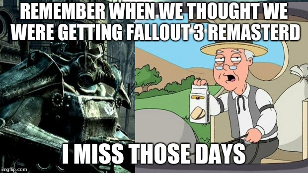 One day...One day... it will come | REMEMBER WHEN WE THOUGHT WE WERE GETTING FALLOUT 3 REMASTERD I MISS THOSE DAYS | image tagged in fallout 3,pepperidge farm remembers | made w/ Imgflip meme maker