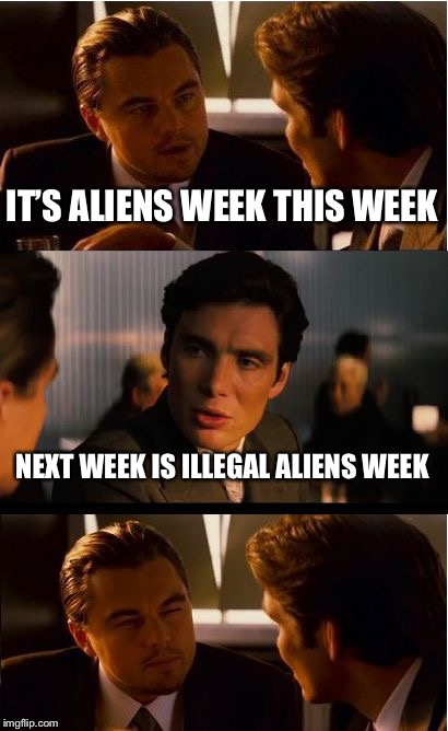 ILLEGAL ALIENS WEEK !!! June 15 to June 20 !!! An Anonymous & Anonymous Event!!! | IT'S ALIENS WEEK THIS WEEK NEXT WEEK IS ILLEGAL ALIENS WEEK | image tagged in memes,inception | made w/ Imgflip meme maker
