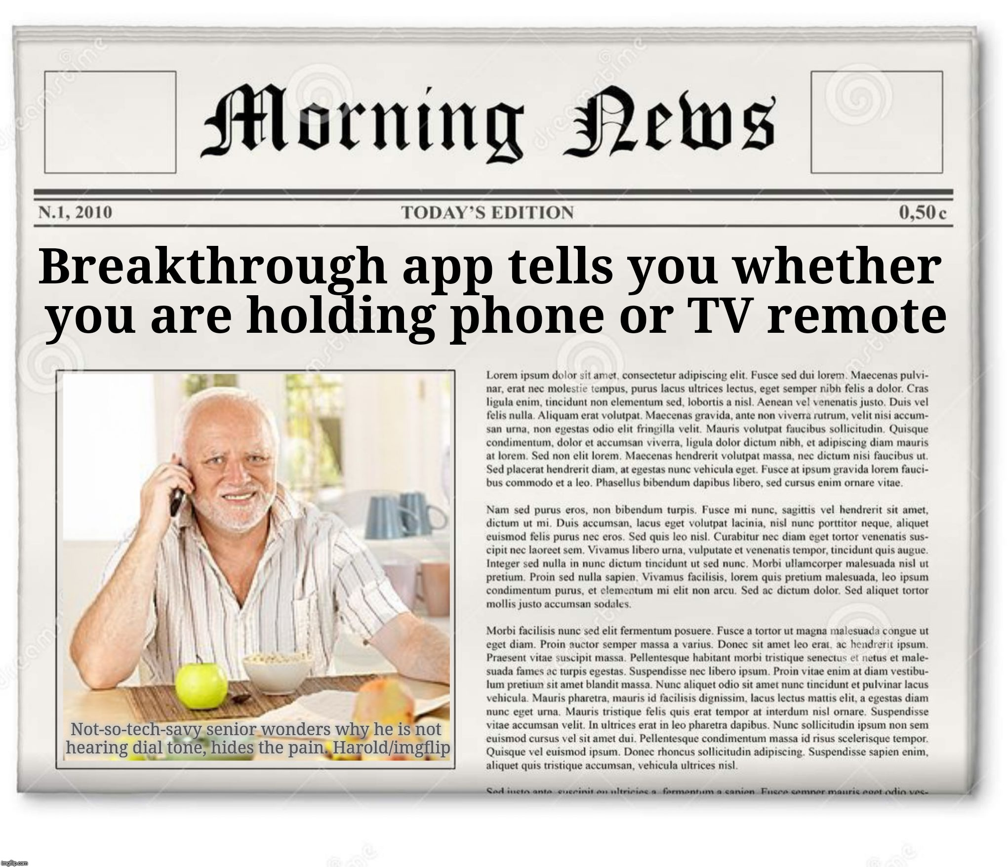 In today's Daily Harold .... |  Breakthrough app tells you whether you are holding phone or TV remote; Not-so-tech-savy senior wonders why he is not hearing dial tone, hides the pain. Harold/imgflip | image tagged in harold phone news,hide the pain harold,first world problems,memes,old people,technology challenged grandparents | made w/ Imgflip meme maker